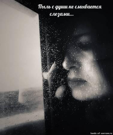 Пыль с души не смывается слезами....